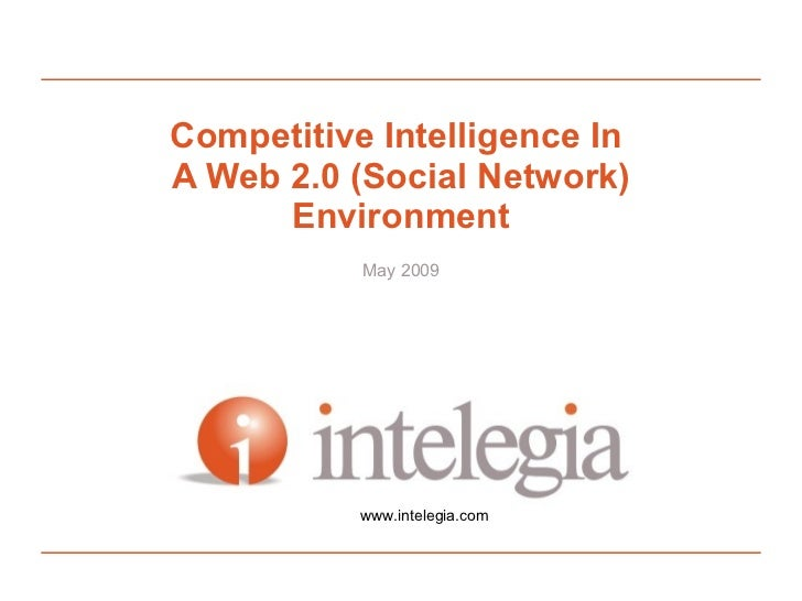 Competitive Intelligence In A Web 2.0 (Social Network)       Environment             May 2009                www.intelegia...