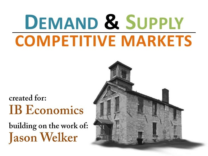 Demand &Supply<br />COMPETITIVE MARKETS<br />created for:<br />IB Economics<br />building on the work of:<br />Jason Welke...
