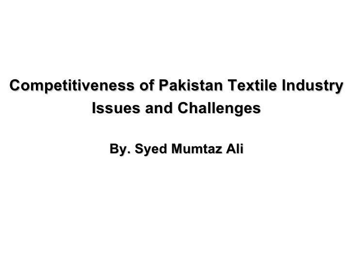<ul><li>Competitiveness of Pakistan Textile Industry </li></ul><ul><li>Issues and Challenges </li></ul><ul><li>By. Syed Mu...