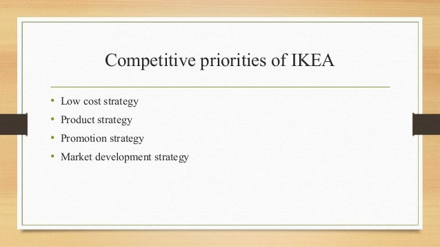 Competitive priorities of IKEA • Low cost strategy • Product strategy • Promotion strategy • Market development strategy