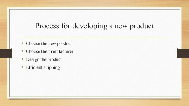 Process for developing a new product • Choose the new product • Choose the manufacturer • Design the product • Efficient s...