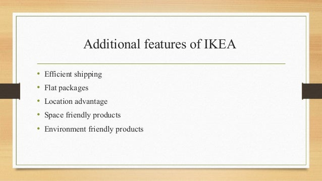 Additional features of IKEA • Efficient shipping • Flat packages • Location advantage • Space friendly products • Environm...