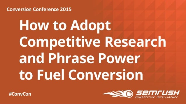 How to Adopt Competitive Research and Phrase Power to Fuel Conversion Conversion  Conference  2015 #ConvCon