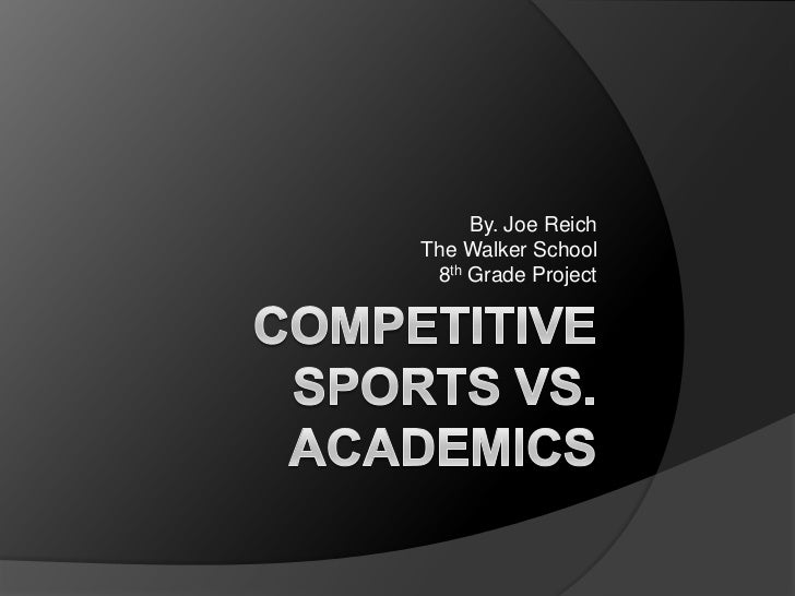 Competitive Sports vs. Academics<br />By. Joe Reich<br />The Walker School<br />8th Grade Project<br />