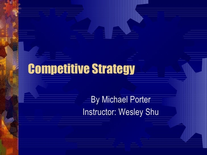 Competitive Strategy By Michael Porter Instructor: Wesley Shu
