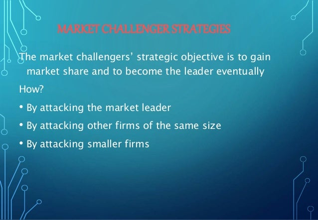 MARKET CHALLENGER STRATEGIES The market challengers' strategic objective is to gain market share and to become the leader ...