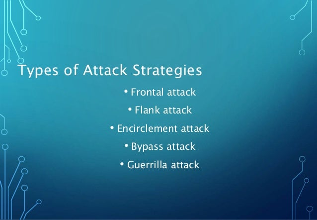 Types of Attack Strategies • Frontal attack • Flank attack • Encirclement attack • Bypass attack • Guerrilla attack