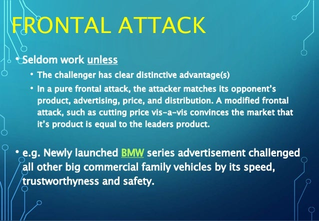 FRONTAL ATTACK • Seldom work unless • The challenger has clear distinctive advantage(s) • In a pure frontal attack, the at...