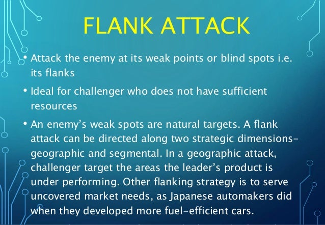 FLANK ATTACK • Attack the enemy at its weak points or blind spots i.e. its flanks • Ideal for challenger who does not have...