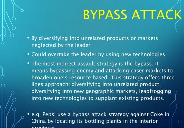 BYPASS ATTACK • By diversifying into unrelated products or markets neglected by the leader • Could overtake the leader by ...