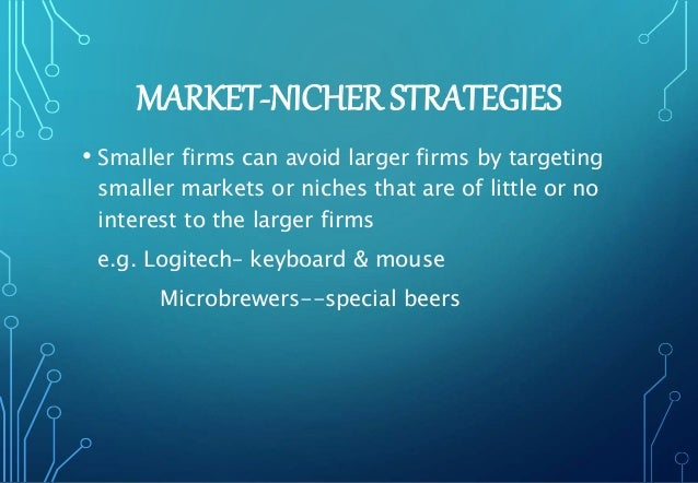 MARKET-NICHER STRATEGIES • Smaller firms can avoid larger firms by targeting smaller markets or niches that are of little ...