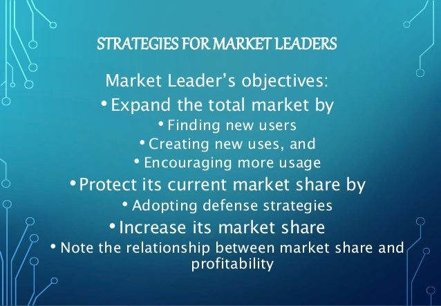 STRATEGIES FOR MARKET LEADERS Market Leader's objectives: •Expand the total market by • Finding new users • Creating new u...