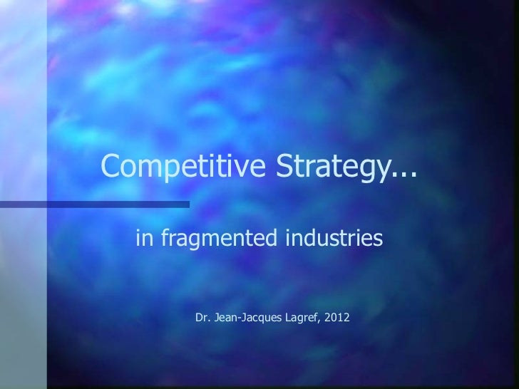 Competitive Strategy... in fragmented industries Dr. Jean-J acques Lagref, 2012