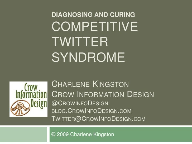 DIAGNOSING AND CURING  COMPETITIVE TWITTER SYNDROME CHARLENE KINGSTON CROW INFORMATION DESIGN @CROWINFODESIGN BLOG.CROWINF...