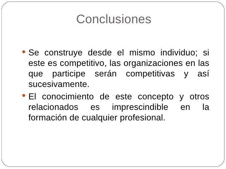 Conclusiones <ul><li>Se construye desde el mismo individuo; si este es competitivo, las organizaciones en las que particip...