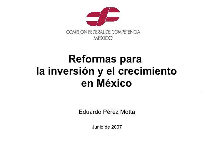 Eduardo Pérez Motta Junio de 2007 Reformas para  la inversión y el crecimiento en México