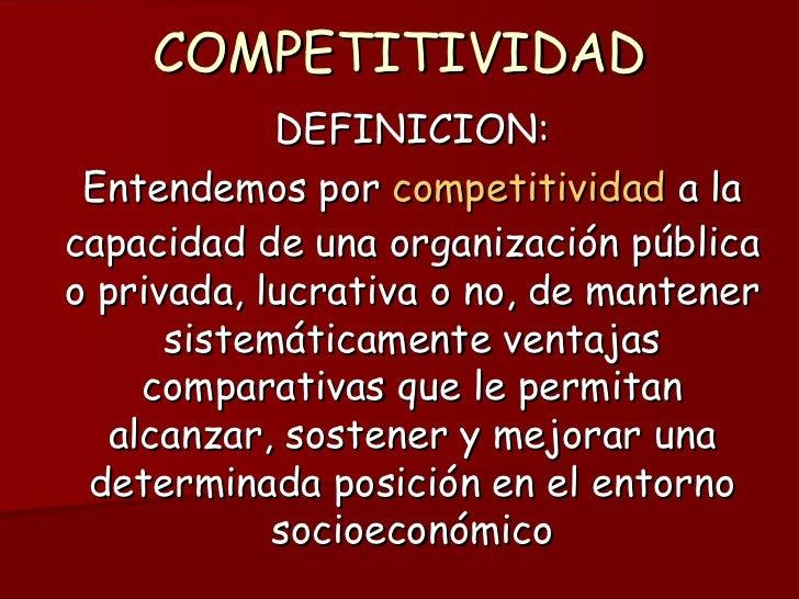 COMPETITIVIDAD DEFINICION: Entendemos por  competitividad  a la capacidad de una organización pública o privada, lucrativa...