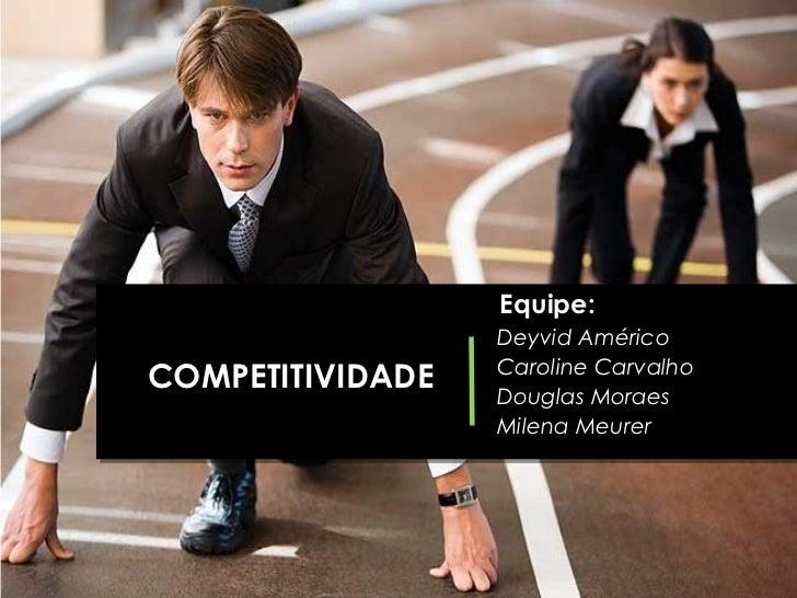 Equipe:                  Deyvid Américo                  Caroline CarvalhoCOMPETITIVIDADE   Douglas Moraes                ...