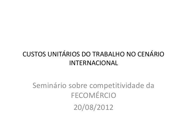 CUSTOS UNITÁRIOS DO TRABALHO NO CENÁRIO INTERNACIONAL Seminário sobre competitividade da FECOMÉRCIO 20/08/2012