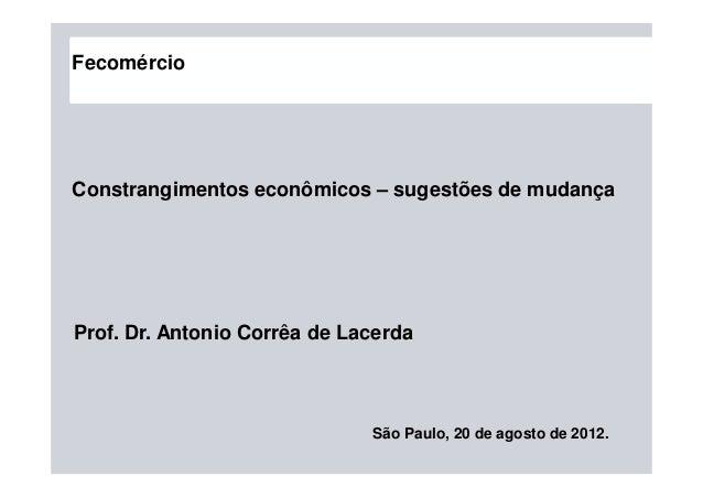 São Paulo, 20 de agosto de 2012. Prof. Dr. Antonio Corrêa de Lacerda Constrangimentos econômicos – sugestões de mudança Fe...