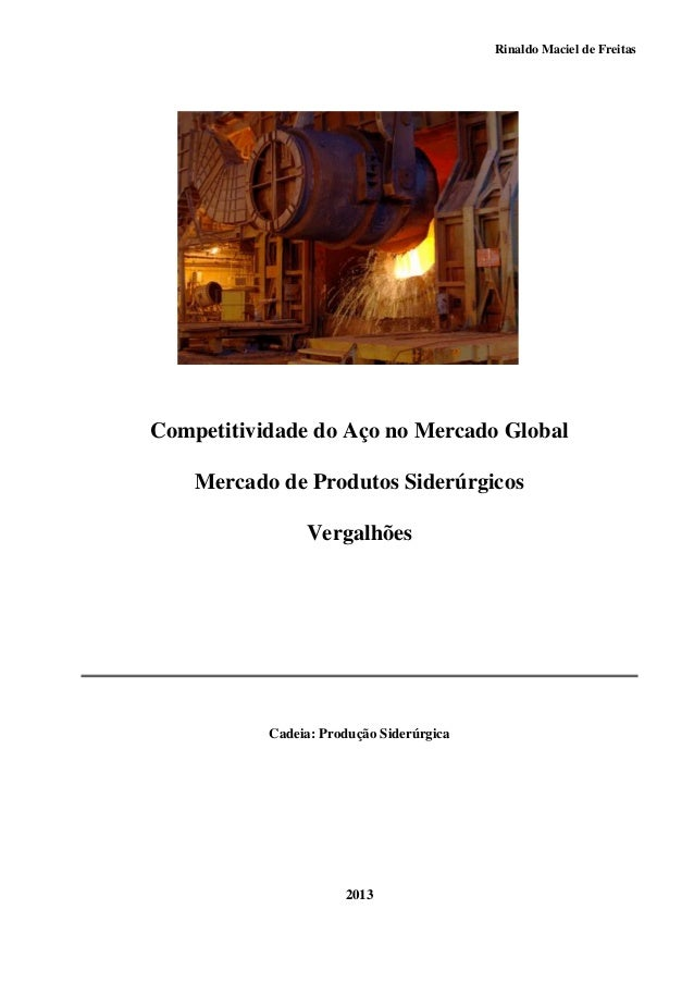 Rinaldo Maciel de Freitas Competitividade do Aço no Mercado Global Mercado de Produtos Siderúrgicos Vergalhões Cadeia: Pro...