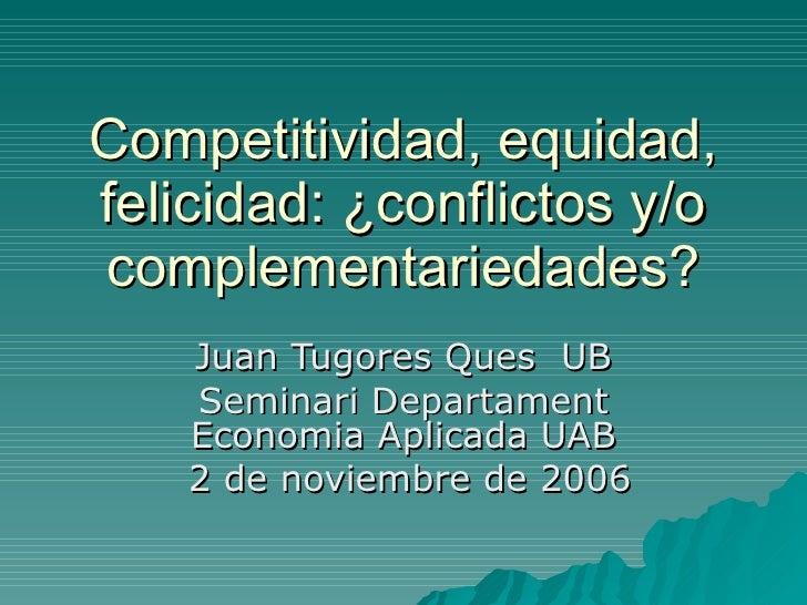 Competitividad, equidad, felicidad: ¿conflictos y/o complementariedades? Juan Tugores Ques  UB Seminari Departament Econom...