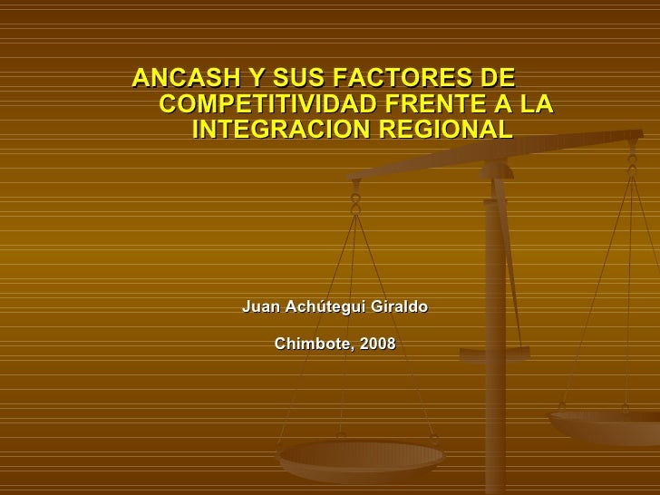 Juan Achútegui Giraldo Chimbote, 2008 ANCASH Y SUS FACTORES DE  COMPETITIVIDAD FRENTE A LA INTEGRACION REGIONAL