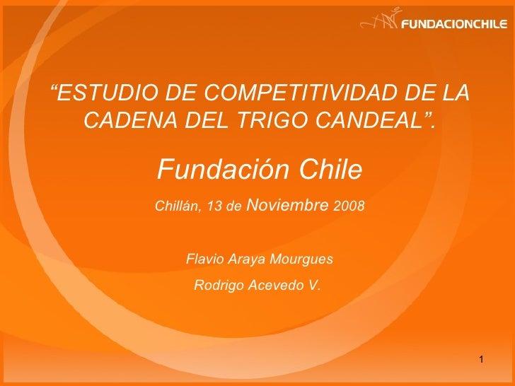 """"""" ESTUDIO DE COMPETITIVIDAD DE LA CADENA DEL TRIGO CANDEAL"""" . Fundación Chile Chillán, 13 de  Noviembre  2008 Flavio Araya..."""