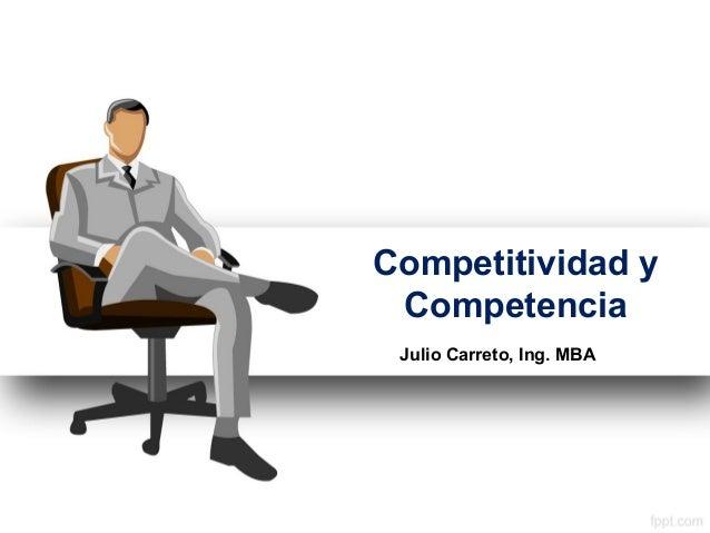 Competitividad y Competencia Julio Carreto, Ing. MBA