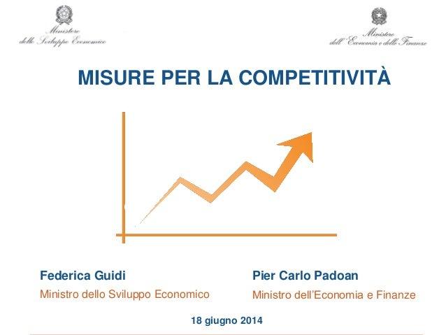 MISURE PER LA COMPETITIVITÀ 18 giugno 2014 Federica Guidi Ministro dello Sviluppo Economico Pier Carlo Padoan Ministro del...