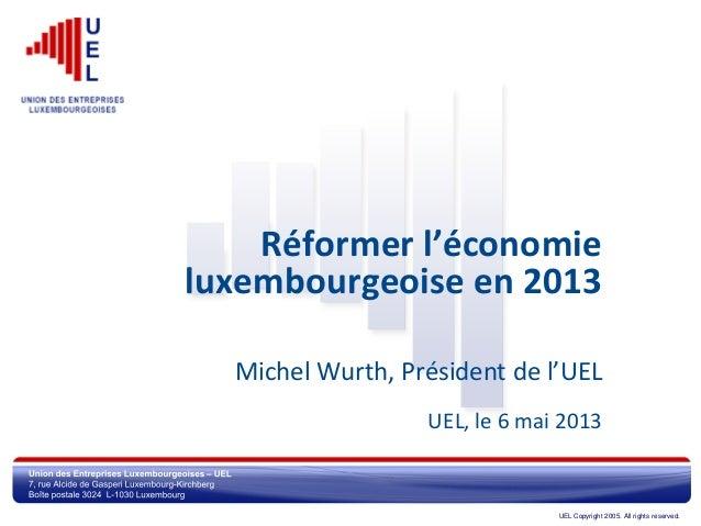 UEL Copyright 2005. All rights reserved.Réformer l'économieluxembourgeoise en 2013Michel Wurth, Président de l'UELUEL, le ...