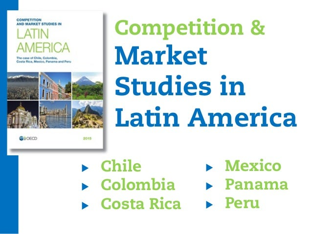 Competition & Market Studies in Latin America  Chile  Colombia  Costa Rica  Mexico  Panama  Peru