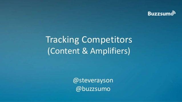 Tracking Competitors  (Content & Amplifiers)  @steverayson  @buzzsumo