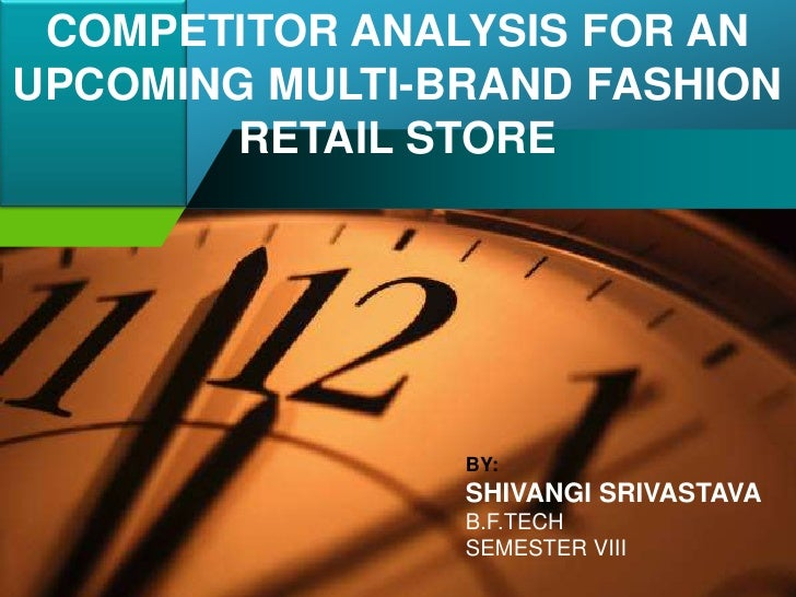 COMPETITOR ANALYSIS FOR AN UPCOMING MULTI-BRAND FASHION RETAIL STORE<br />BY: <br />SHIVANGI SRIVASTAVA<br />B.F.TECH <br ...