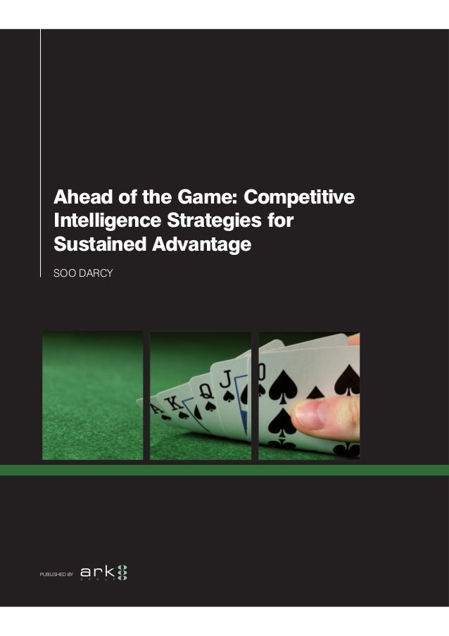 Ahead of the Game: Competitive    Intelligence Strategies for    Sustained Advantage    SOO DARCYPUBLISHED BY
