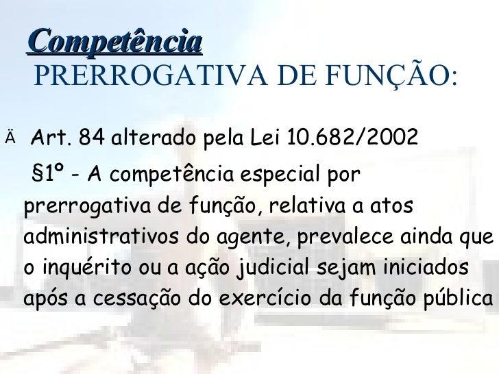 Competência  PRERROGATIVA DE FUNÇÃO: <ul><li>Art. 84 alterado pela Lei 10.682/2002 </li></ul><ul><li>§1º - A competência e...
