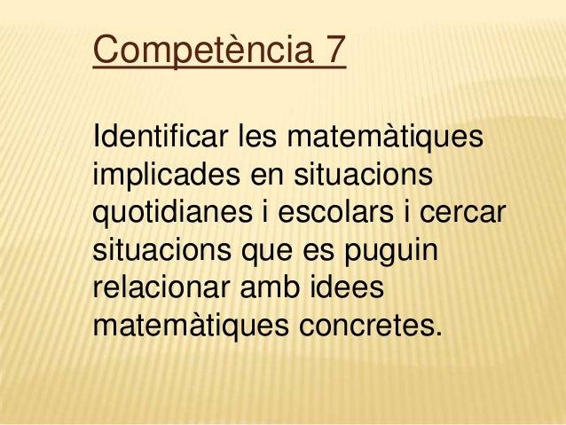 Competència 7 Identificar les matemàtiques implicades en situacions quotidianes i escolars i cercar situacions que es pugu...