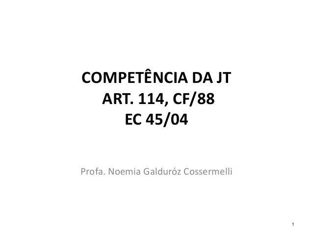 COMPETÊNCIA DA JT  ART. 114, CF/88  EC 45/04  Profa. Noemia Galduróz Cossermelli  1