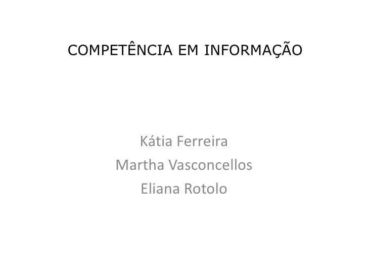 COMPETÊNCIA EM INFORMAÇÃO<br />Kátia Ferreira<br />Martha Vasconcellos<br />Eliana Rotolo<br />