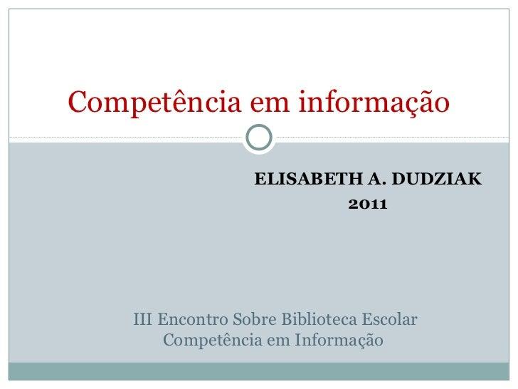 ELISABETH A. DUDZIAK 2011 Competência em informação III Encontro Sobre Biblioteca Escolar Competência em Informação
