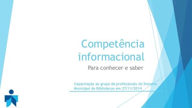 Competência  informacional  Para conhecer e saber  Capacitação ao grupo de profissionais do Sistema  Municipal de Bibliote...