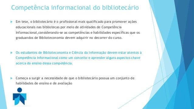 Competência informacional do bibliotecário   Em tese, o bibliotecário é o profissional mais qualificado para promover açõ...