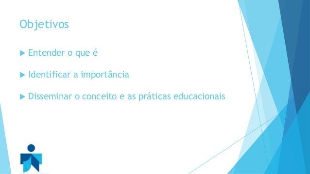 Objetivos   Entender o que é   Identificar a importância   Disseminar o conceito e as práticas educacionais
