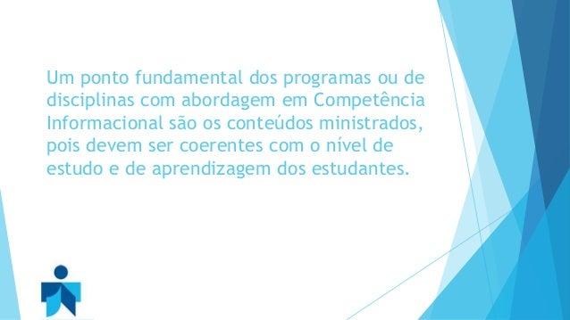 Um ponto fundamental dos programas ou de  disciplinas com abordagem em Competência  Informacional são os conteúdos ministr...