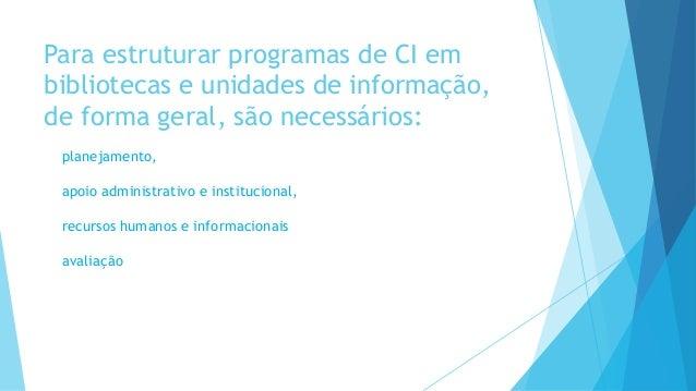 Para estruturar programas de CI em  bibliotecas e unidades de informação,  de forma geral, são necessários:  planejamento,...