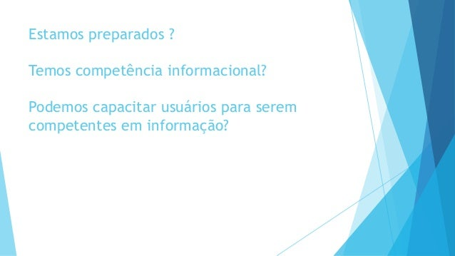 Estamos preparados ?  Temos competência informacional?  Podemos capacitar usuários para serem  competentes em informação?