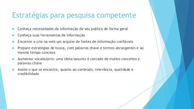 Estratégias para pesquisa competente   Conheça necessidades de informação de seu publico de forma geral   Conheça suas f...