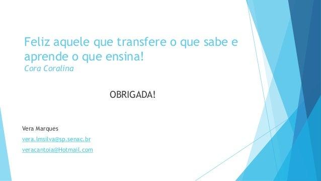Feliz aquele que transfere o que sabe e  aprende o que ensina!  Cora Coralina  OBRIGADA!  Vera Marques  vera.lmsilva@sp.se...