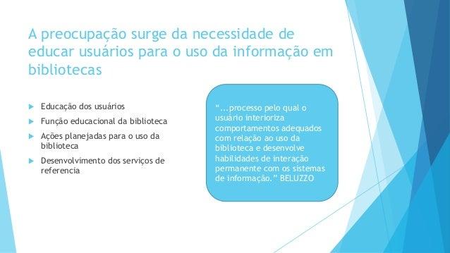 A preocupação surge da necessidade de  educar usuários para o uso da informação em  bibliotecas   Educação dos usuários  ...
