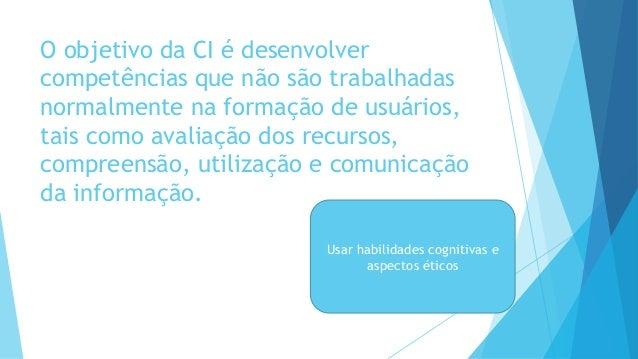 O objetivo da CI é desenvolver  competências que não são trabalhadas  normalmente na formação de usuários,  tais como aval...